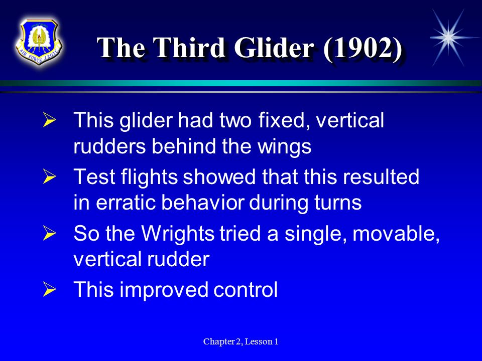 Chapter 2, Lesson 1 The Third Glider (1902) This glider had two fixed, vertical rudders behind the wings Test flights showed that this resulted in err