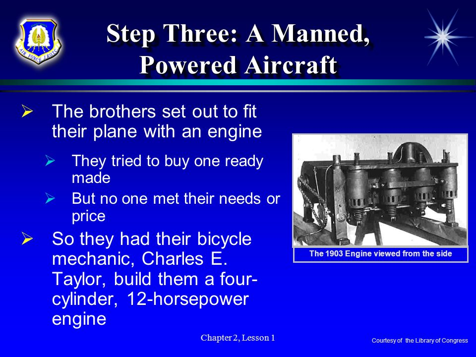 Chapter 2, Lesson 1 Step Three: A Manned, Powered Aircraft The brothers set out to fit their plane with an engine They tried to buy one ready made But