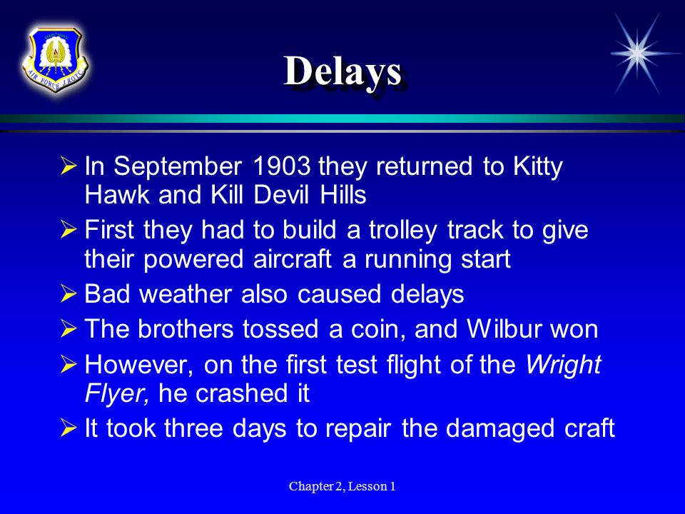 Chapter 2, Lesson 1 DelaysDelays In September 1903 they returned to Kitty Hawk and Kill Devil Hills First they had to build a trolley track to give th
