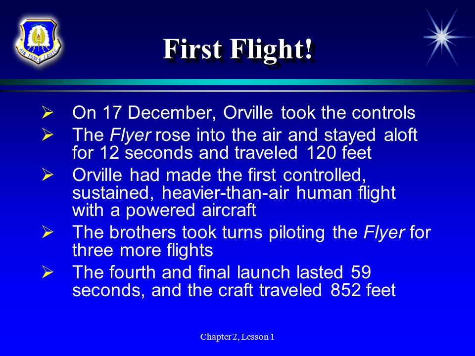 Chapter 2, Lesson 1 First Flight! On 17 December, Orville took the controls The Flyer rose into the air and stayed aloft for 12 seconds and traveled 1