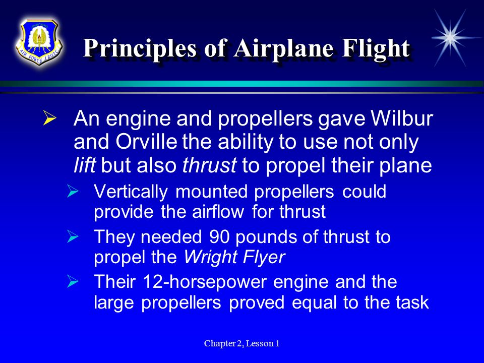 Chapter 2, Lesson 1 Principles of Airplane Flight An engine and propellers gave Wilbur and Orville the ability to use not only lift but also thrust to