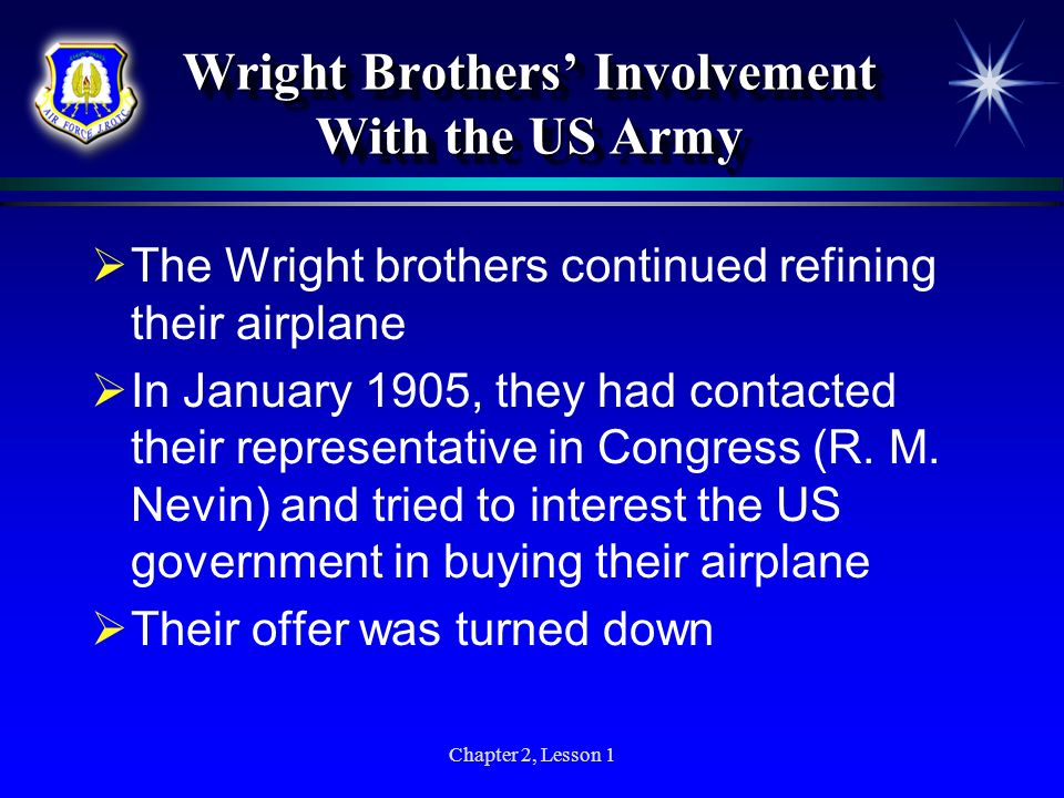 Chapter 2, Lesson 1 Wright Brothers Involvement With the US Army The Wright brothers continued refining their airplane In January 1905, they had conta