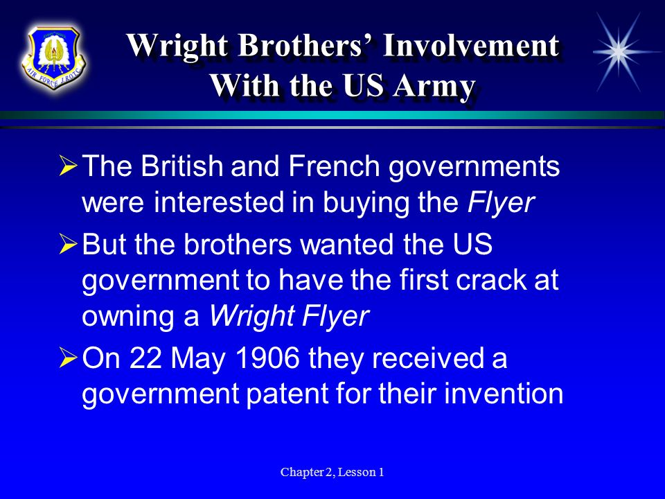 Chapter 2, Lesson 1 Wright Brothers Involvement With the US Army The British and French governments were interested in buying the Flyer But the brothe