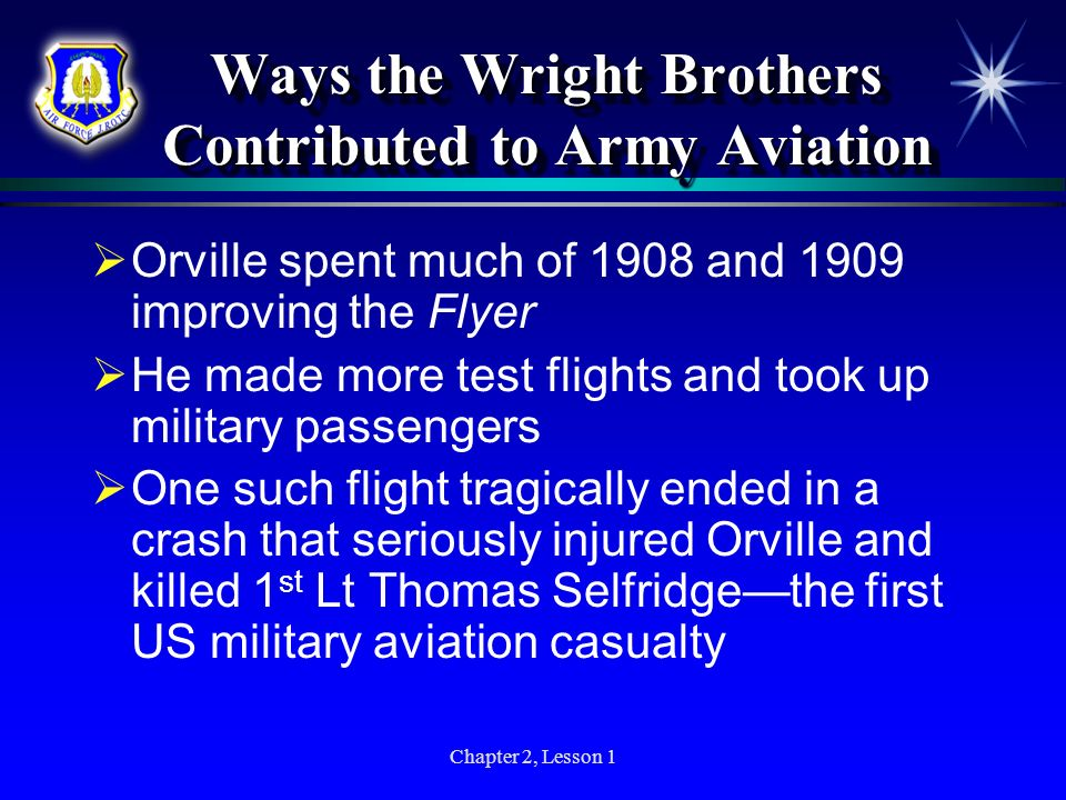 Chapter 2, Lesson 1 Ways the Wright Brothers Contributed to Army Aviation Orville spent much of 1908 and 1909 improving the Flyer He made more test fl