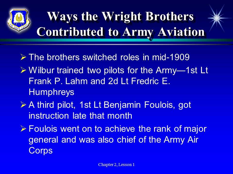 Chapter 2, Lesson 1 Ways the Wright Brothers Contributed to Army Aviation The brothers switched roles in mid-1909 Wilbur trained two pilots for the Ar