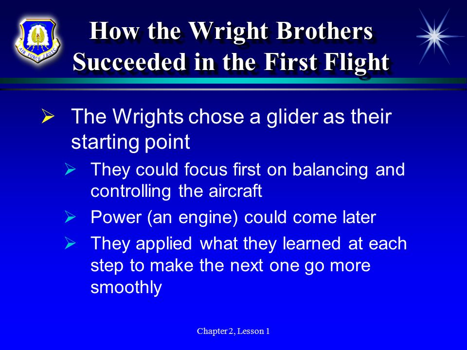 Chapter 2, Lesson 1 How the Wright Brothers Succeeded in the First Flight The Wrights chose a glider as their starting point They could focus first on