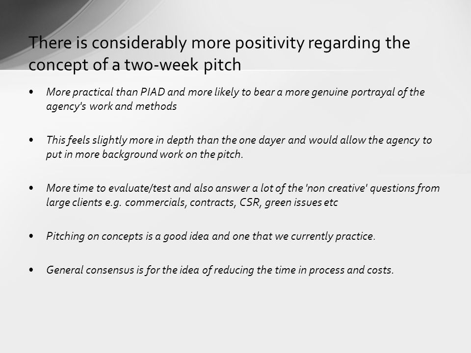There is considerably more positivity regarding the concept of a two-week pitch More practical than PIAD and more likely to bear a more genuine portrayal of the agency s work and methods This feels slightly more in depth than the one dayer and would allow the agency to put in more background work on the pitch.