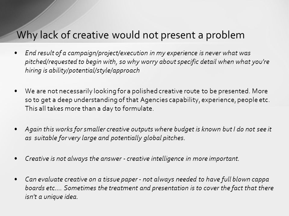 Why lack of creative would not present a problem End result of a campaign/project/execution in my experience is never what was pitched/requested to begin with, so why worry about specific detail when what you re hiring is ability/potential/style/approach We are not necessarily looking for a polished creative route to be presented.