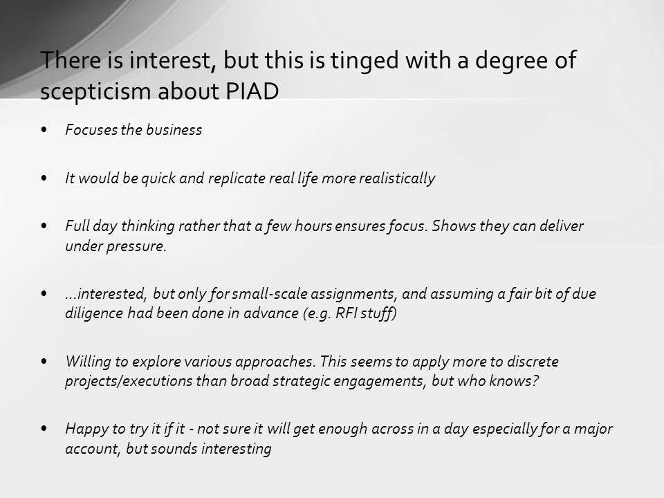There is interest, but this is tinged with a degree of scepticism about PIAD Focuses the business It would be quick and replicate real life more realistically Full day thinking rather that a few hours ensures focus.