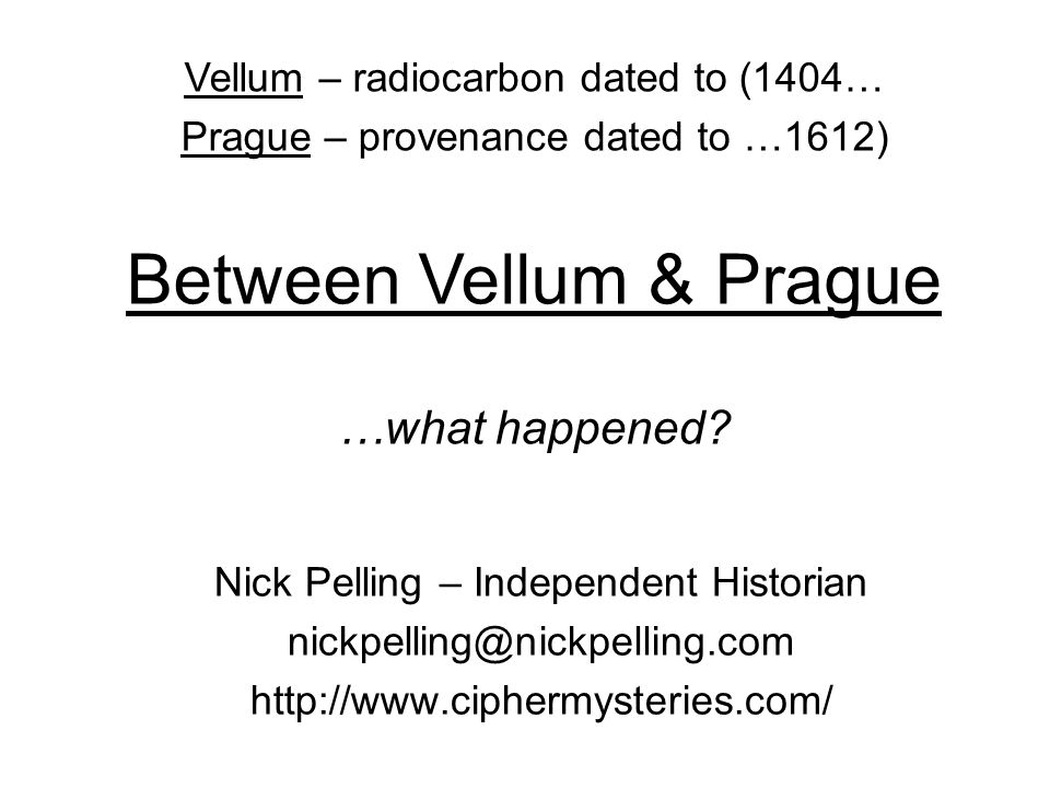 Nick Pelling – Independent Historian nickpelling@nickpelling.com http://www.ciphermysteries.com/ Vellum – radiocarbon dated to (1404… Prague – provenance dated to …1612) Between Vellum & Prague …what happened?