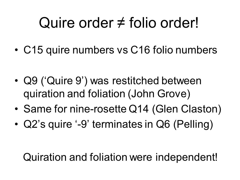 Quire order folio order! C15 quire numbers vs C16 folio numbers Q9 (Quire 9) was restitched between quiration and foliation (John Grove) Same for nine