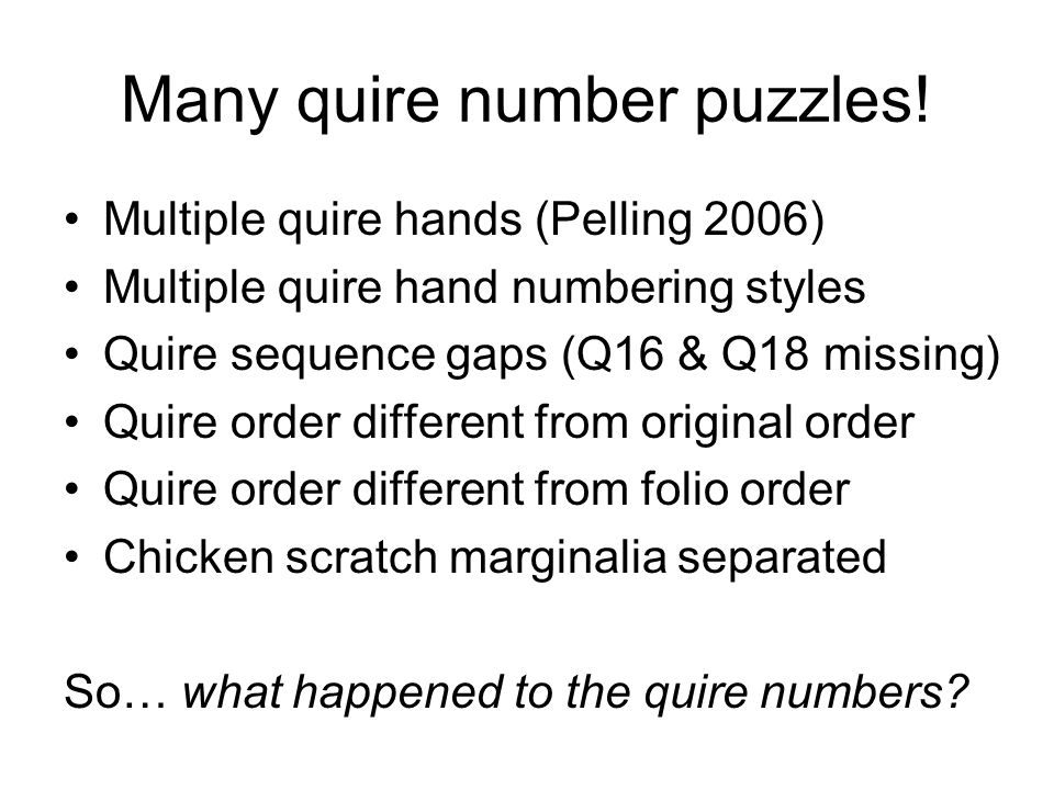 Many quire number puzzles! Multiple quire hands (Pelling 2006) Multiple quire hand numbering styles Quire sequence gaps (Q16 & Q18 missing) Quire orde