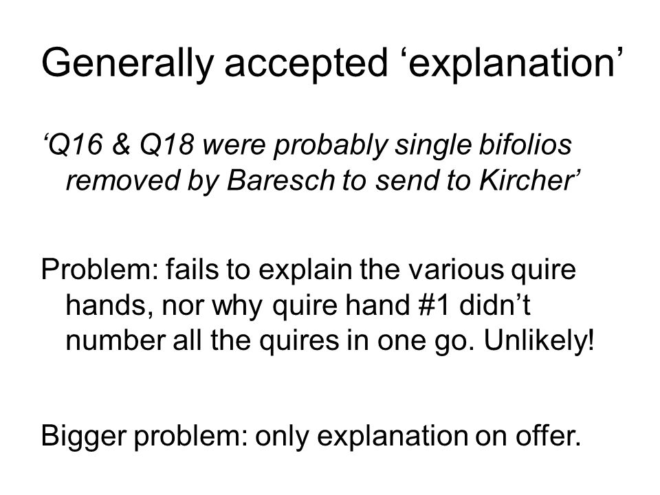 Generally accepted explanation Q16 & Q18 were probably single bifolios removed by Baresch to send to Kircher Problem: fails to explain the various quire hands, nor why quire hand #1 didnt number all the quires in one go.