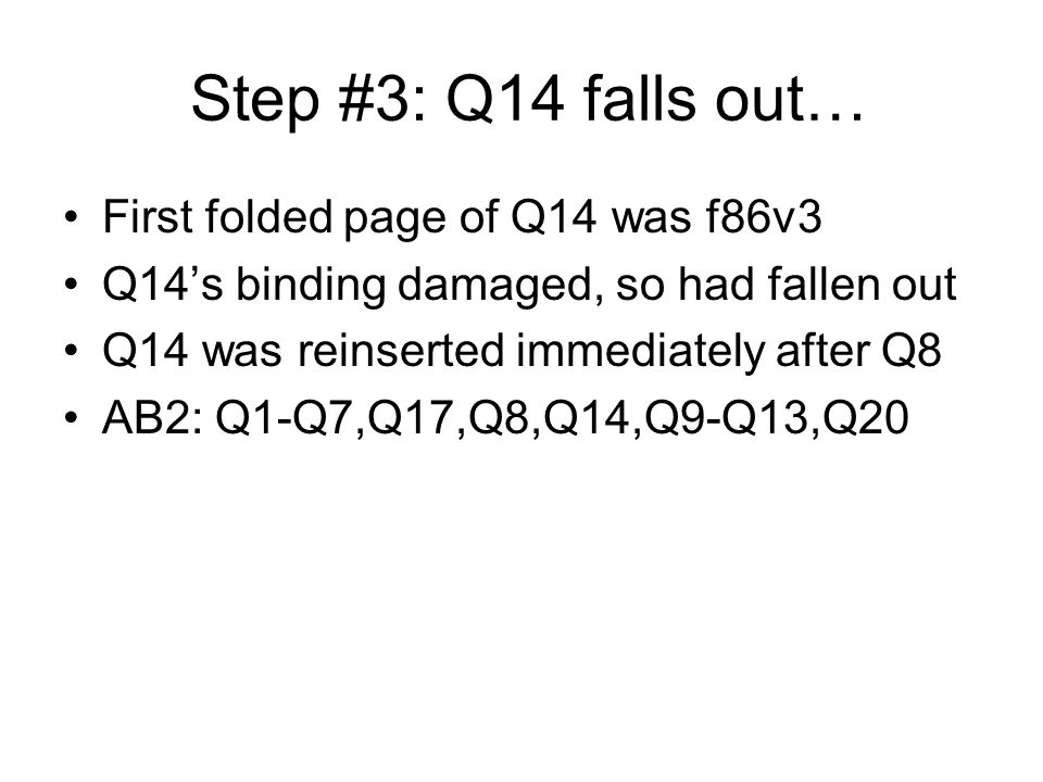 Step #3: Q14 falls out… First folded page of Q14 was f86v3 Q14s binding damaged, so had fallen out Q14 was reinserted immediately after Q8 AB2: Q1-Q7,Q17,Q8,Q14,Q9-Q13,Q20
