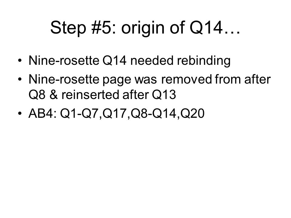 Step #5: origin of Q14… Nine-rosette Q14 needed rebinding Nine-rosette page was removed from after Q8 & reinserted after Q13 AB4: Q1-Q7,Q17,Q8-Q14,Q20