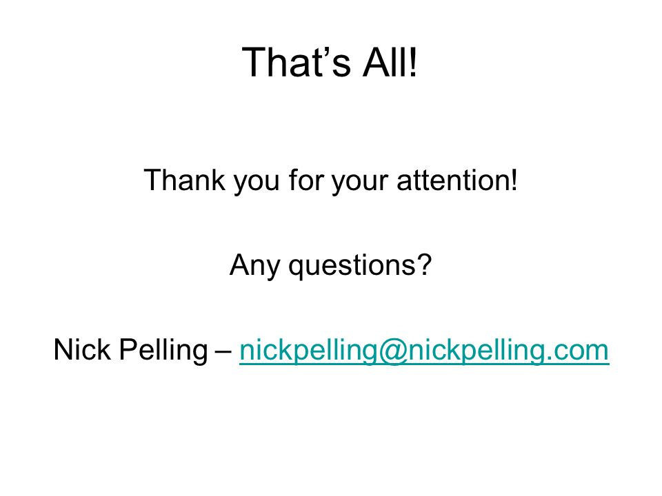 Thats All! Thank you for your attention! Any questions? Nick Pelling – nickpelling@nickpelling.comnickpelling@nickpelling.com