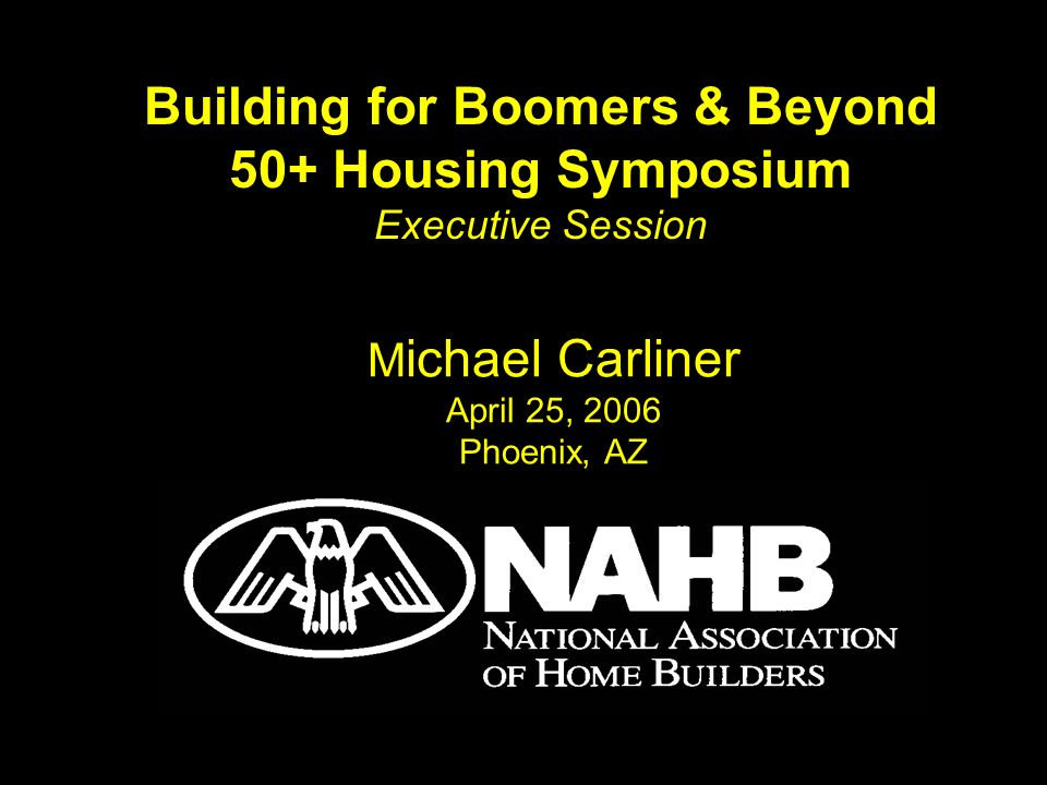 M ichael Carliner April 25, 2006 Phoenix, AZ Building for Boomers & Beyond 50+ Housing Symposium Executive Session