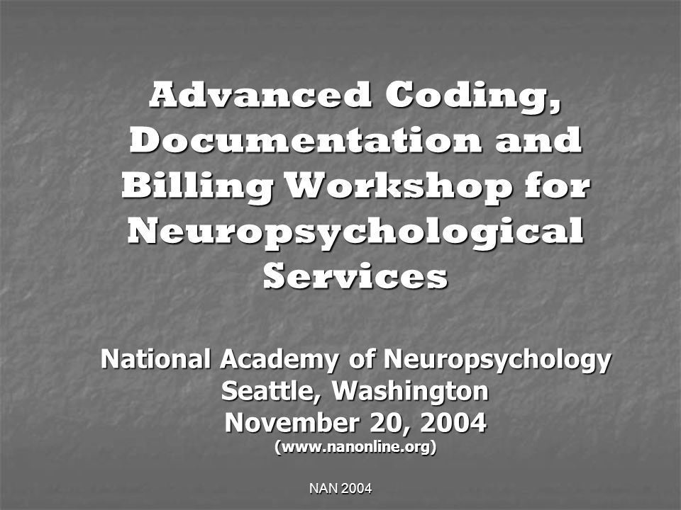 NAN 2004 Advanced Coding, Documentation and Billing Workshop for Neuropsychological Services National Academy of Neuropsychology Seattle, Washington November 20, 2004 (www.nanonline.org)