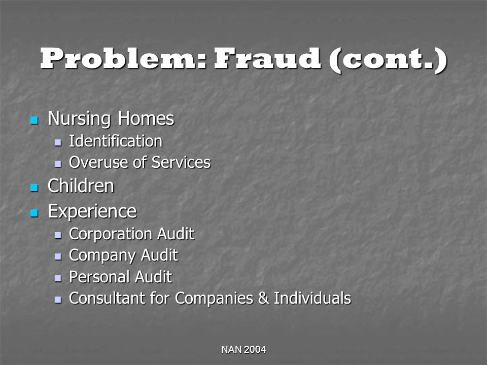 NAN 2004 Problem: Fraud (cont.) Nursing Homes Nursing Homes Identification Identification Overuse of Services Overuse of Services Children Children Experience Experience Corporation Audit Corporation Audit Company Audit Company Audit Personal Audit Personal Audit Consultant for Companies & Individuals Consultant for Companies & Individuals