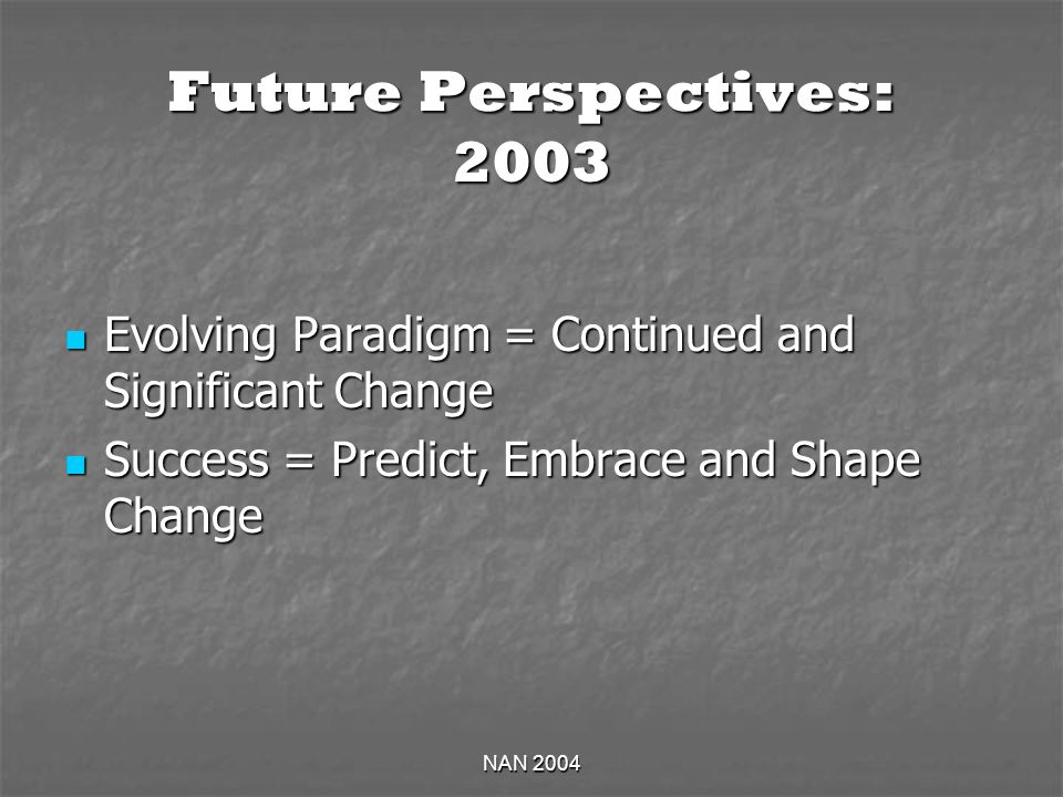NAN 2004 Future Perspectives: 2003 Evolving Paradigm = Continued and Significant Change Evolving Paradigm = Continued and Significant Change Success = Predict, Embrace and Shape Change Success = Predict, Embrace and Shape Change