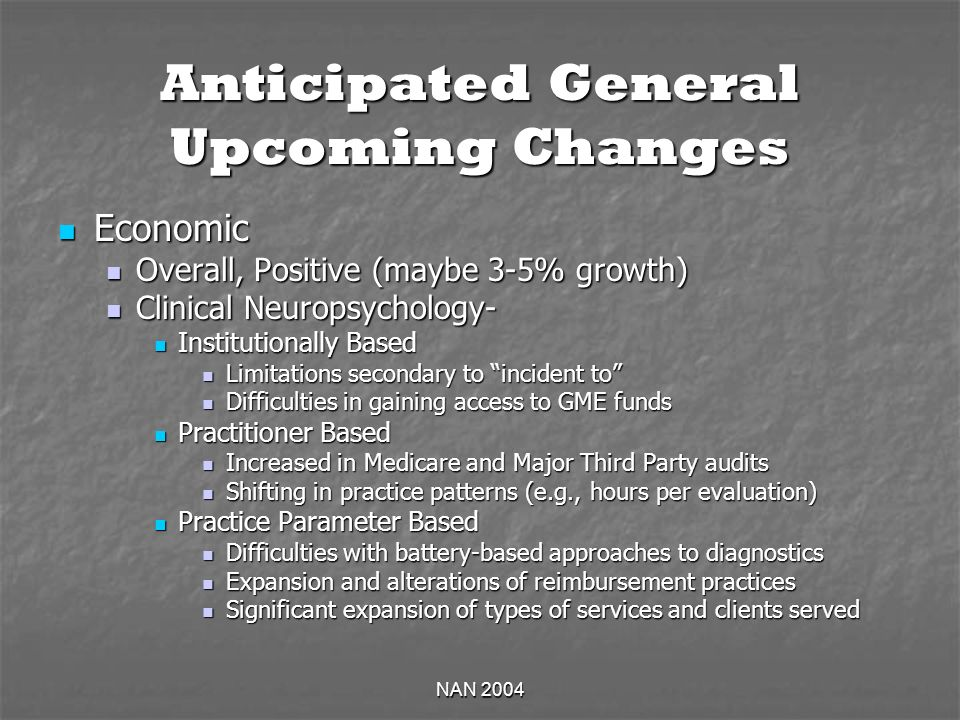 NAN 2004 Anticipated General Upcoming Changes Economic Economic Overall, Positive (maybe 3-5% growth) Overall, Positive (maybe 3-5% growth) Clinical Neuropsychology- Clinical Neuropsychology- Institutionally Based Institutionally Based Limitations secondary to incident to Limitations secondary to incident to Difficulties in gaining access to GME funds Difficulties in gaining access to GME funds Practitioner Based Practitioner Based Increased in Medicare and Major Third Party audits Increased in Medicare and Major Third Party audits Shifting in practice patterns (e.g., hours per evaluation) Shifting in practice patterns (e.g., hours per evaluation) Practice Parameter Based Practice Parameter Based Difficulties with battery-based approaches to diagnostics Difficulties with battery-based approaches to diagnostics Expansion and alterations of reimbursement practices Expansion and alterations of reimbursement practices Significant expansion of types of services and clients served Significant expansion of types of services and clients served