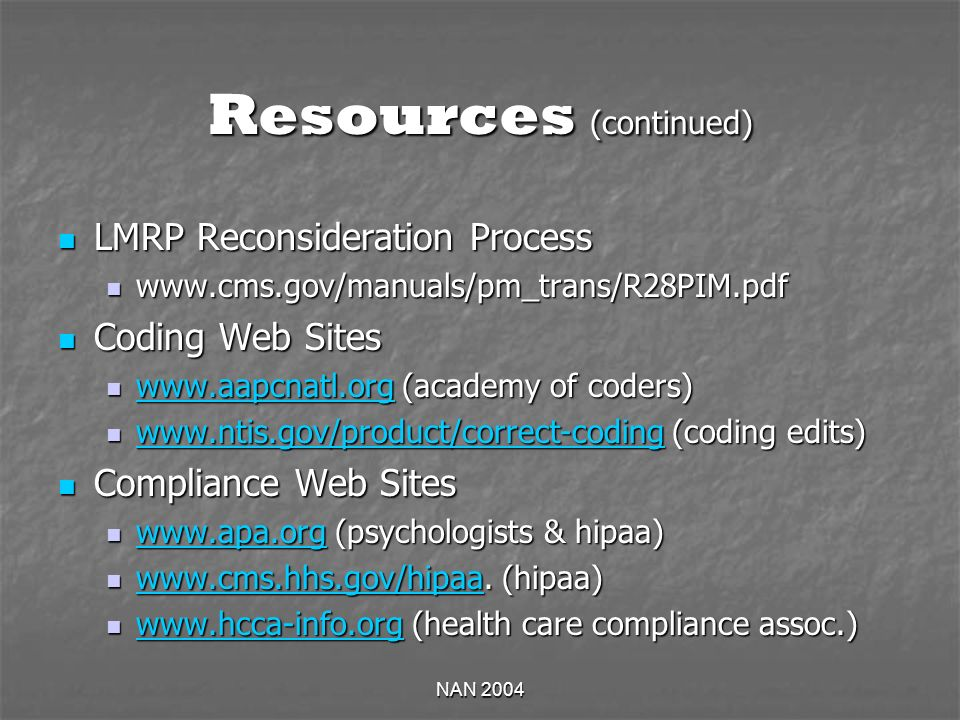 NAN 2004 Resources (continued) LMRP Reconsideration Process LMRP Reconsideration Process www.cms.gov/manuals/pm_trans/R28PIM.pdf www.cms.gov/manuals/pm_trans/R28PIM.pdf Coding Web Sites Coding Web Sites www.aapcnatl.org (academy of coders) www.aapcnatl.org (academy of coders) www.aapcnatl.org www.ntis.gov/product/correct-coding (coding edits) www.ntis.gov/product/correct-coding (coding edits) www.ntis.gov/product/correct-coding Compliance Web Sites Compliance Web Sites www.apa.org (psychologists & hipaa) www.apa.org (psychologists & hipaa) www.apa.org www.cms.hhs.gov/hipaa.