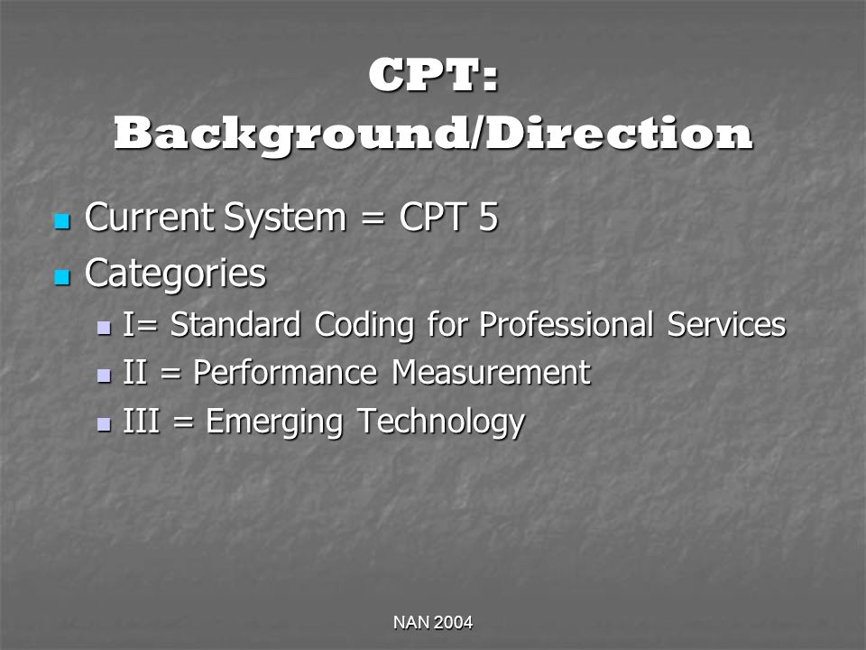 NAN 2004 CPT: Background/Direction Current System = CPT 5 Current System = CPT 5 Categories Categories I= Standard Coding for Professional Services I= Standard Coding for Professional Services II = Performance Measurement II = Performance Measurement III = Emerging Technology III = Emerging Technology