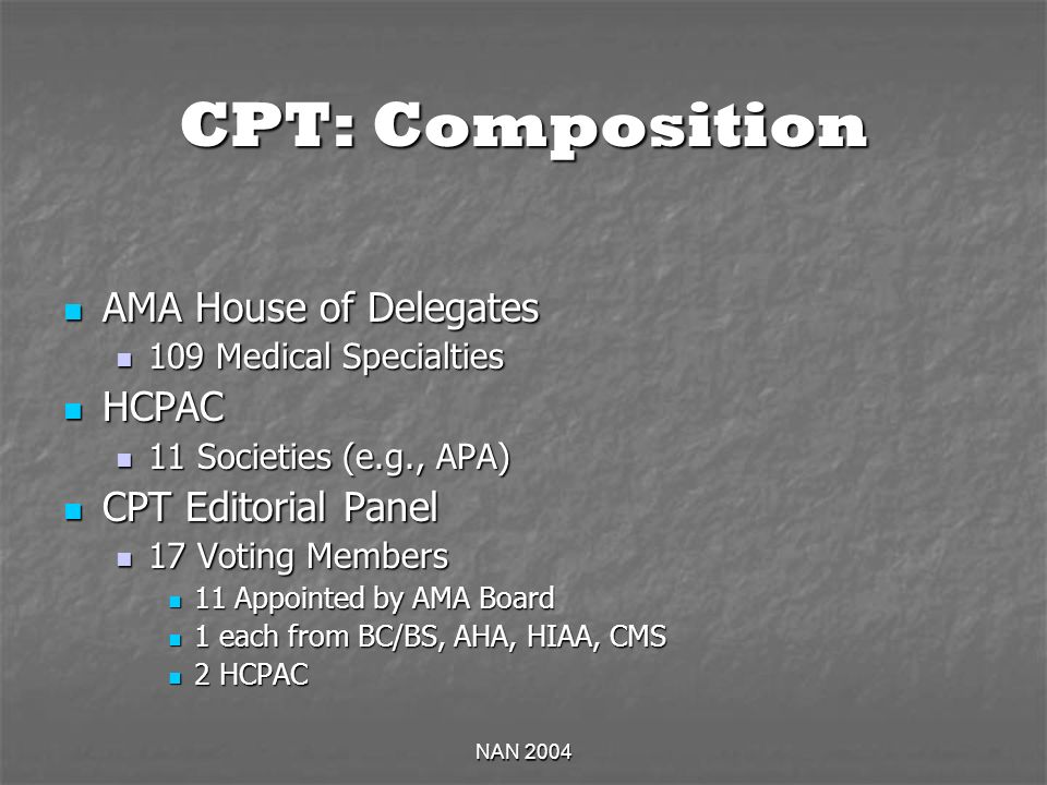 NAN 2004 CPT: Composition AMA House of Delegates AMA House of Delegates 109 Medical Specialties 109 Medical Specialties HCPAC HCPAC 11 Societies (e.g.