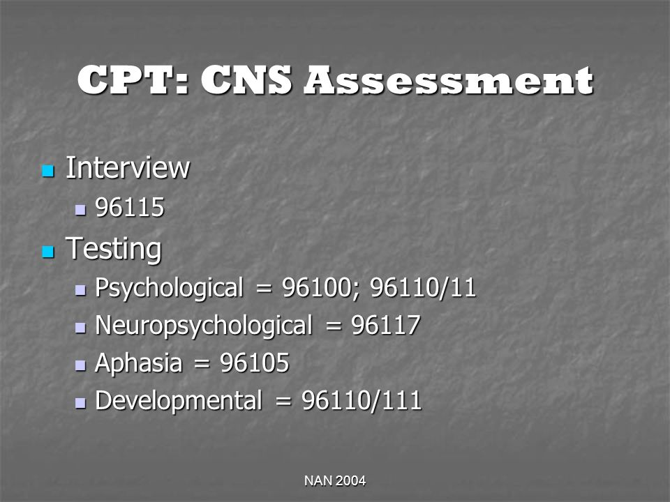 NAN 2004 CPT: CNS Assessment Interview Interview 96115 96115 Testing Testing Psychological = 96100; 96110/11 Psychological = 96100; 96110/11 Neuropsychological = 96117 Neuropsychological = 96117 Aphasia = 96105 Aphasia = 96105 Developmental = 96110/111 Developmental = 96110/111