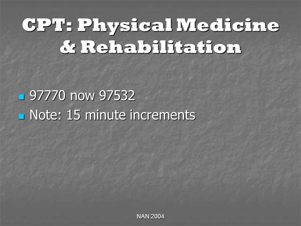 NAN 2004 CPT: Physical Medicine & Rehabilitation 97770 now 97532 97770 now 97532 Note: 15 minute increments Note: 15 minute increments