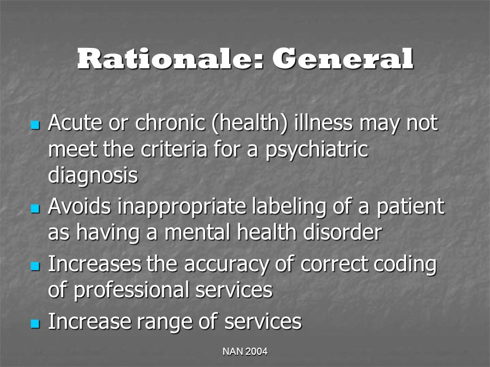 NAN 2004 Rationale: General Acute or chronic (health) illness may not meet the criteria for a psychiatric diagnosis Acute or chronic (health) illness may not meet the criteria for a psychiatric diagnosis Avoids inappropriate labeling of a patient as having a mental health disorder Avoids inappropriate labeling of a patient as having a mental health disorder Increases the accuracy of correct coding of professional services Increases the accuracy of correct coding of professional services Increase range of services Increase range of services