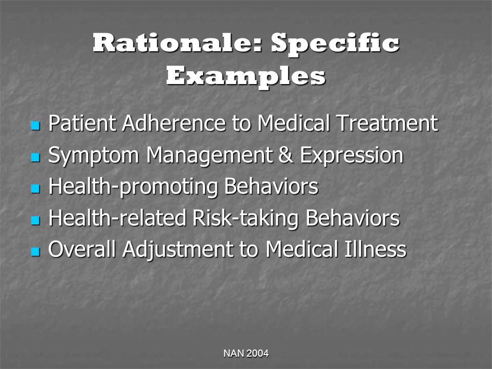 NAN 2004 Rationale: Specific Examples Patient Adherence to Medical Treatment Patient Adherence to Medical Treatment Symptom Management & Expression Symptom Management & Expression Health-promoting Behaviors Health-promoting Behaviors Health-related Risk-taking Behaviors Health-related Risk-taking Behaviors Overall Adjustment to Medical Illness Overall Adjustment to Medical Illness