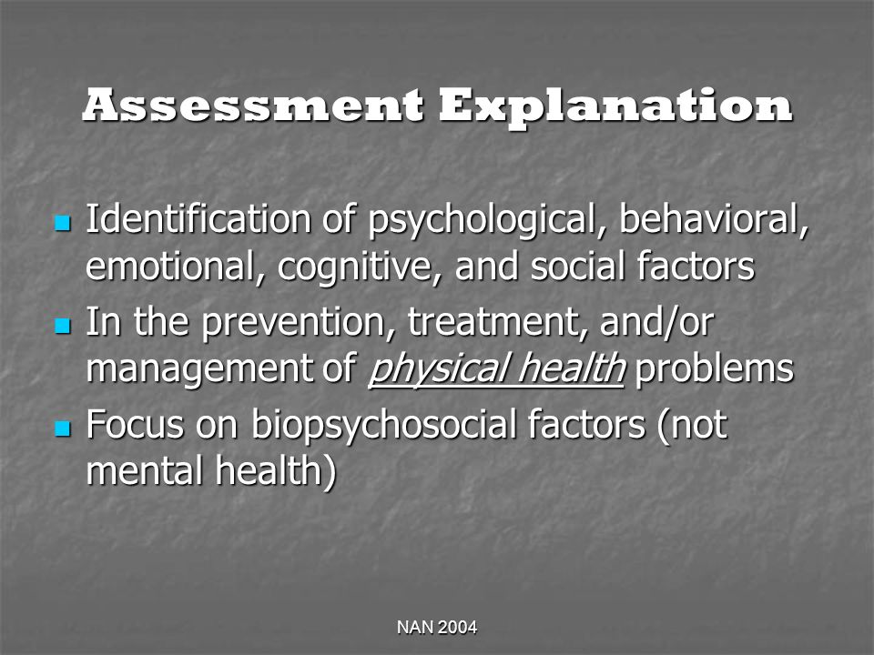 NAN 2004 Assessment Explanation Identification of psychological, behavioral, emotional, cognitive, and social factors Identification of psychological, behavioral, emotional, cognitive, and social factors In the prevention, treatment, and/or management of physical health problems In the prevention, treatment, and/or management of physical health problems Focus on biopsychosocial factors (not mental health) Focus on biopsychosocial factors (not mental health)