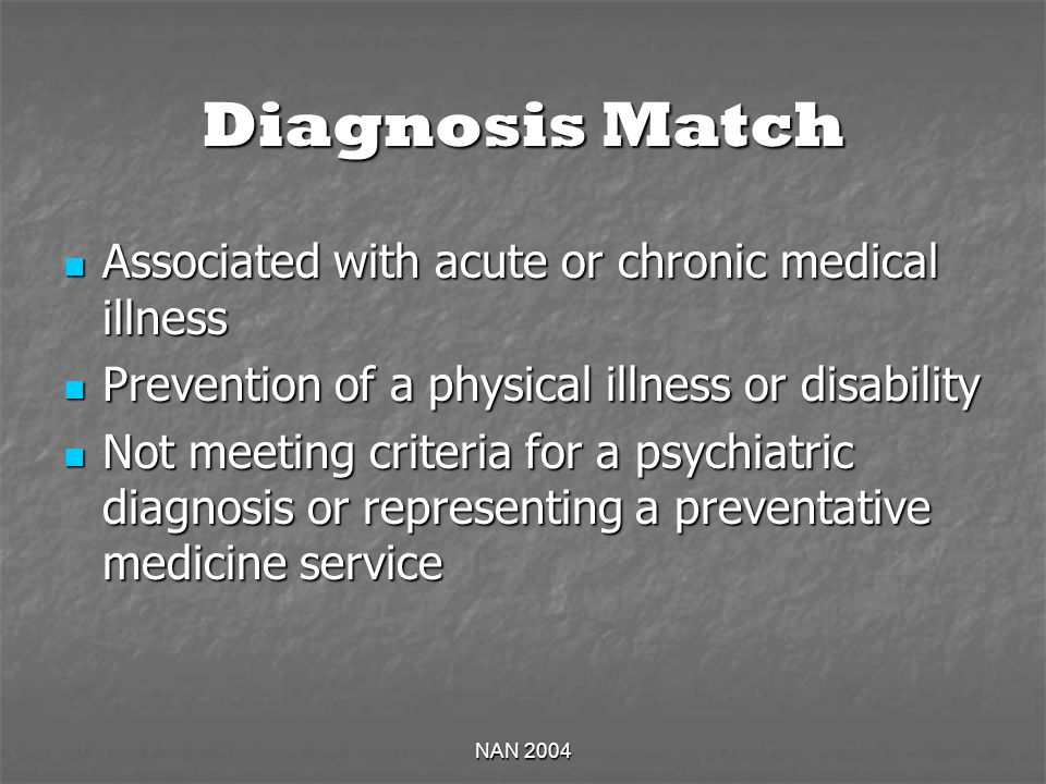 NAN 2004 Diagnosis Match Associated with acute or chronic medical illness Associated with acute or chronic medical illness Prevention of a physical illness or disability Prevention of a physical illness or disability Not meeting criteria for a psychiatric diagnosis or representing a preventative medicine service Not meeting criteria for a psychiatric diagnosis or representing a preventative medicine service
