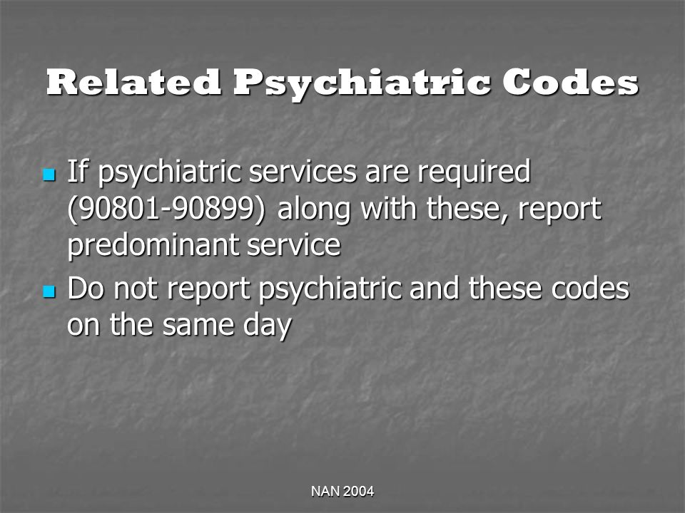 NAN 2004 Related Psychiatric Codes If psychiatric services are required (90801-90899) along with these, report predominant service If psychiatric services are required (90801-90899) along with these, report predominant service Do not report psychiatric and these codes on the same day Do not report psychiatric and these codes on the same day