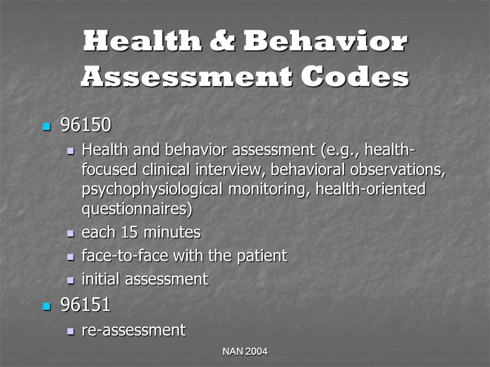NAN 2004 Health & Behavior Assessment Codes 96150 96150 Health and behavior assessment (e.g., health- focused clinical interview, behavioral observations, psychophysiological monitoring, health-oriented questionnaires) Health and behavior assessment (e.g., health- focused clinical interview, behavioral observations, psychophysiological monitoring, health-oriented questionnaires) each 15 minutes each 15 minutes face-to-face with the patient face-to-face with the patient initial assessment initial assessment 96151 96151 re-assessment re-assessment