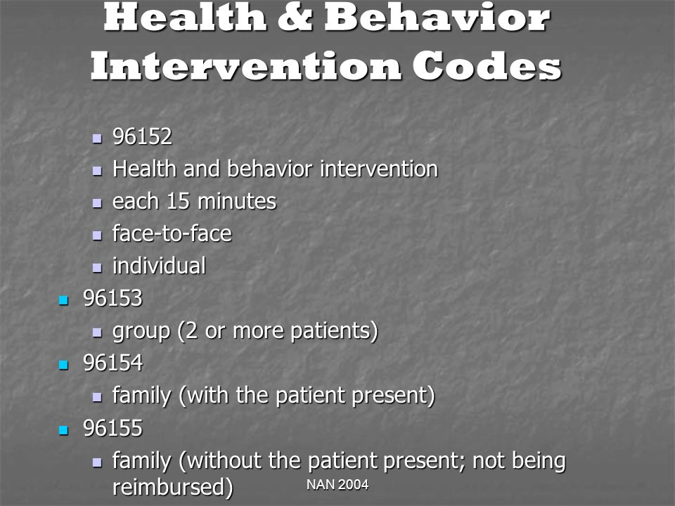 NAN 2004 Health & Behavior Intervention Codes 96152 96152 Health and behavior intervention Health and behavior intervention each 15 minutes each 15 minutes face-to-face face-to-face individual individual 96153 96153 group (2 or more patients) group (2 or more patients) 96154 96154 family (with the patient present) family (with the patient present) 96155 96155 family (without the patient present; not being reimbursed) family (without the patient present; not being reimbursed)