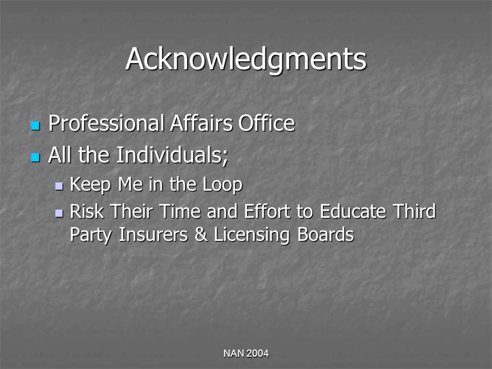 NAN 2004 Acknowledgments Professional Affairs Office Professional Affairs Office All the Individuals; All the Individuals; Keep Me in the Loop Keep Me in the Loop Risk Their Time and Effort to Educate Third Party Insurers & Licensing Boards Risk Their Time and Effort to Educate Third Party Insurers & Licensing Boards