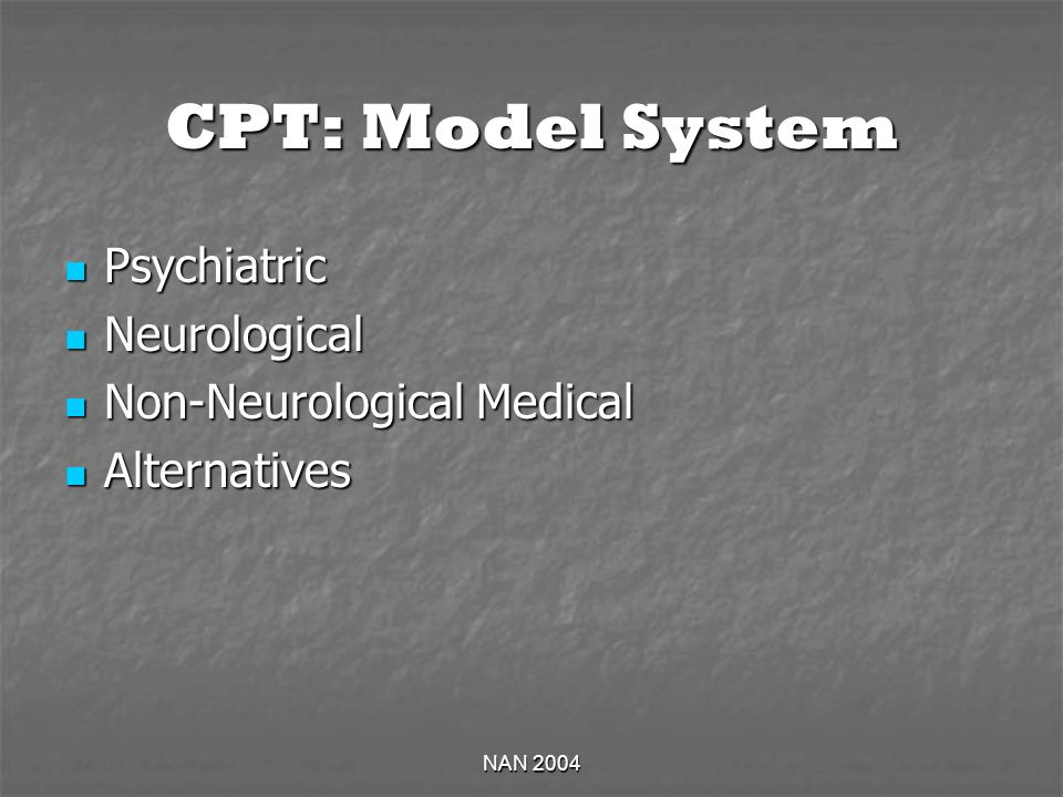 NAN 2004 CPT: Model System Psychiatric Psychiatric Neurological Neurological Non-Neurological Medical Non-Neurological Medical Alternatives Alternativ
