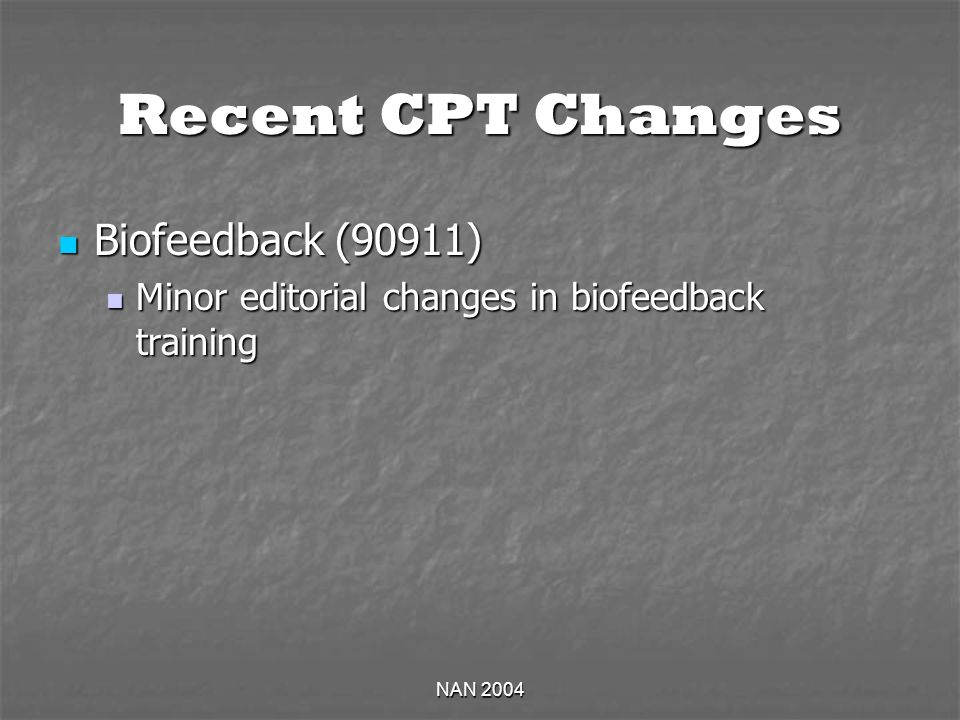 NAN 2004 Recent CPT Changes Biofeedback (90911) Biofeedback (90911) Minor editorial changes in biofeedback training Minor editorial changes in biofeed