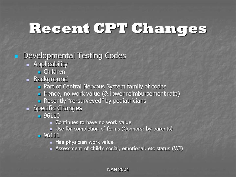 NAN 2004 Recent CPT Changes Developmental Testing Codes Developmental Testing Codes Applicability Applicability Children Children Background Background Part of Central Nervous System family of codes Part of Central Nervous System family of codes Hence, no work value (& lower reimbursement rate) Hence, no work value (& lower reimbursement rate) Recently re-surveyed by pediatricians Recently re-surveyed by pediatricians Specific Changes Specific Changes 96110 96110 Continues to have no work value Continues to have no work value Use for completion of forms (Connors; by parents) Use for completion of forms (Connors; by parents) 96111 96111 Has physician work value Has physician work value Assessment of childs social, emotional, etc status (WJ) Assessment of childs social, emotional, etc status (WJ)