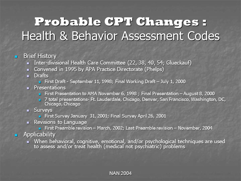 NAN 2004 Probable CPT Changes : Health & Behavior Assessment Codes Brief History Brief History Inter-divisional Health Care Committee (22, 38, 40, 54; Glueckauf) Inter-divisional Health Care Committee (22, 38, 40, 54; Glueckauf) Convened in 1995 by APA Practice Directorate (Phelps) Convened in 1995 by APA Practice Directorate (Phelps) Drafts Drafts First Draft - September 11, 1998; Final Working Draft – July 1, 2000 First Draft - September 11, 1998; Final Working Draft – July 1, 2000 Presentations Presentations First Presentation to AMA November 6, 1998 ; Final Presentation – August 8, 2000 First Presentation to AMA November 6, 1998 ; Final Presentation – August 8, 2000 7 total presentations- Ft.