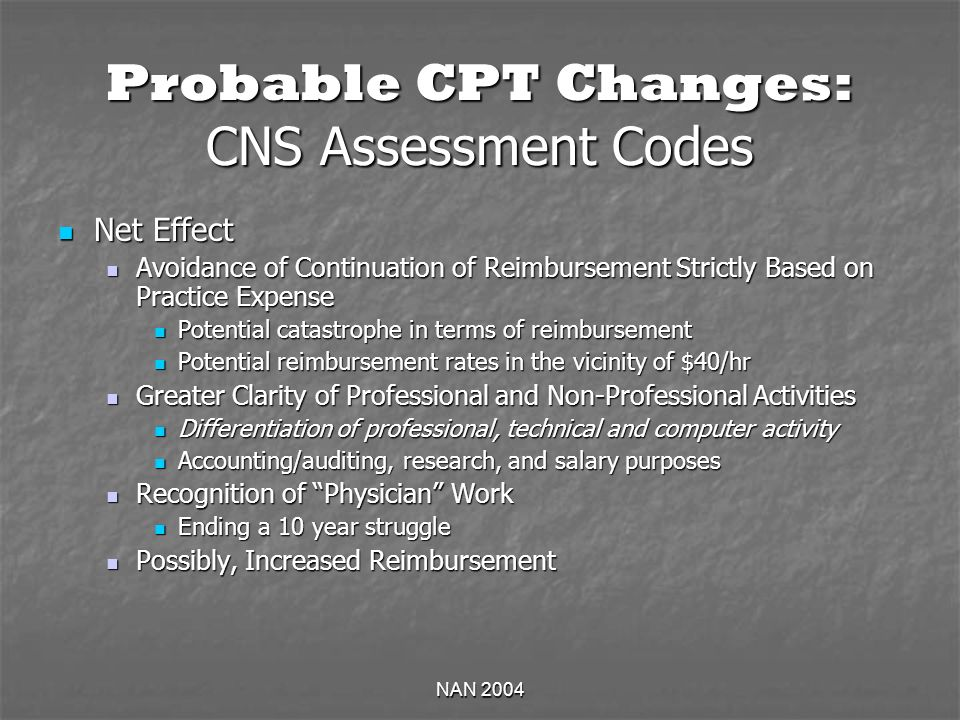 NAN 2004 Probable CPT Changes: CNS Assessment Codes Net Effect Net Effect Avoidance of Continuation of Reimbursement Strictly Based on Practice Expense Avoidance of Continuation of Reimbursement Strictly Based on Practice Expense Potential catastrophe in terms of reimbursement Potential catastrophe in terms of reimbursement Potential reimbursement rates in the vicinity of $40/hr Potential reimbursement rates in the vicinity of $40/hr Greater Clarity of Professional and Non-Professional Activities Greater Clarity of Professional and Non-Professional Activities Differentiation of professional, technical and computer activity Differentiation of professional, technical and computer activity Accounting/auditing, research, and salary purposes Accounting/auditing, research, and salary purposes Recognition of Physician Work Recognition of Physician Work Ending a 10 year struggle Ending a 10 year struggle Possibly, Increased Reimbursement Possibly, Increased Reimbursement