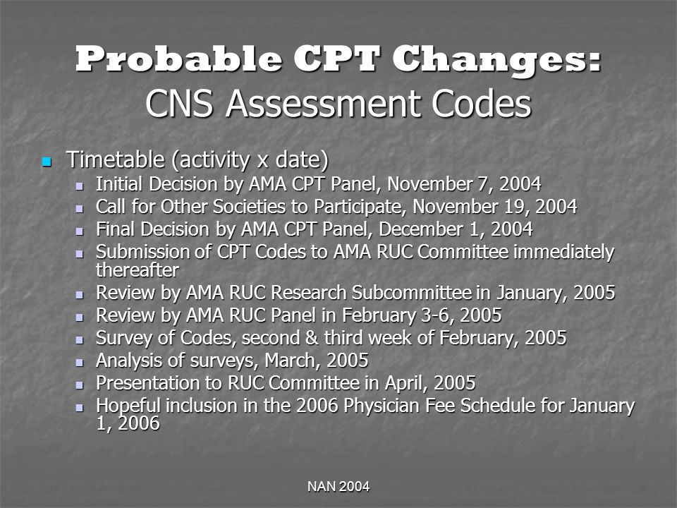 NAN 2004 Probable CPT Changes: CNS Assessment Codes Timetable (activity x date) Timetable (activity x date) Initial Decision by AMA CPT Panel, November 7, 2004 Initial Decision by AMA CPT Panel, November 7, 2004 Call for Other Societies to Participate, November 19, 2004 Call for Other Societies to Participate, November 19, 2004 Final Decision by AMA CPT Panel, December 1, 2004 Final Decision by AMA CPT Panel, December 1, 2004 Submission of CPT Codes to AMA RUC Committee immediately thereafter Submission of CPT Codes to AMA RUC Committee immediately thereafter Review by AMA RUC Research Subcommittee in January, 2005 Review by AMA RUC Research Subcommittee in January, 2005 Review by AMA RUC Panel in February 3-6, 2005 Review by AMA RUC Panel in February 3-6, 2005 Survey of Codes, second & third week of February, 2005 Survey of Codes, second & third week of February, 2005 Analysis of surveys, March, 2005 Analysis of surveys, March, 2005 Presentation to RUC Committee in April, 2005 Presentation to RUC Committee in April, 2005 Hopeful inclusion in the 2006 Physician Fee Schedule for January 1, 2006 Hopeful inclusion in the 2006 Physician Fee Schedule for January 1, 2006
