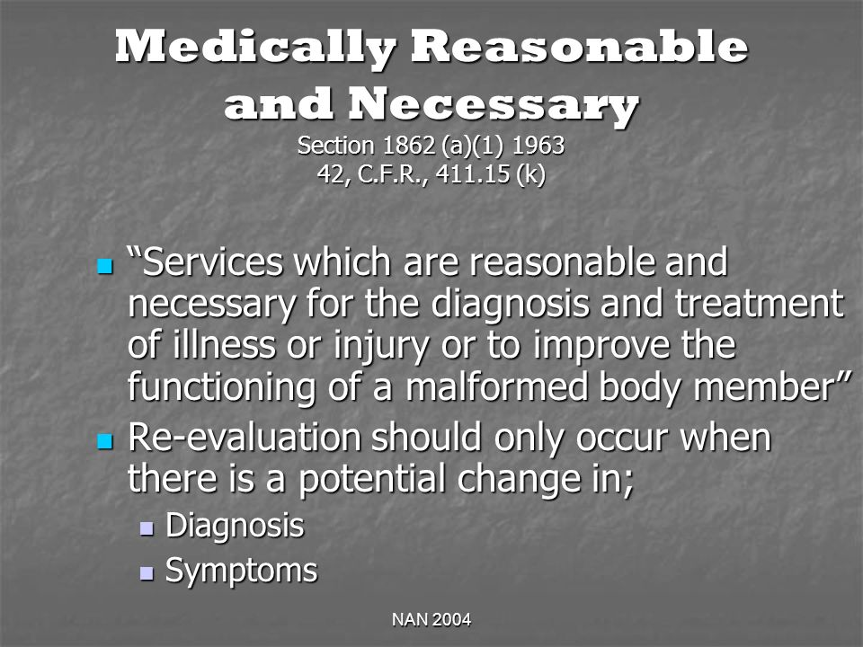 NAN 2004 Medically Reasonable and Necessary Section 1862 (a)(1) 1963 42, C.F.R., 411.15 (k) Services which are reasonable and necessary for the diagnosis and treatment of illness or injury or to improve the functioning of a malformed body member Services which are reasonable and necessary for the diagnosis and treatment of illness or injury or to improve the functioning of a malformed body member Re-evaluation should only occur when there is a potential change in; Re-evaluation should only occur when there is a potential change in; Diagnosis Diagnosis Symptoms Symptoms