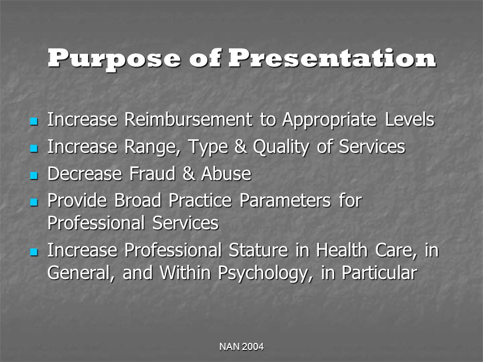 NAN 2004 Purpose of Presentation Increase Reimbursement to Appropriate Levels Increase Reimbursement to Appropriate Levels Increase Range, Type & Quality of Services Increase Range, Type & Quality of Services Decrease Fraud & Abuse Decrease Fraud & Abuse Provide Broad Practice Parameters for Professional Services Provide Broad Practice Parameters for Professional Services Increase Professional Stature in Health Care, in General, and Within Psychology, in Particular Increase Professional Stature in Health Care, in General, and Within Psychology, in Particular