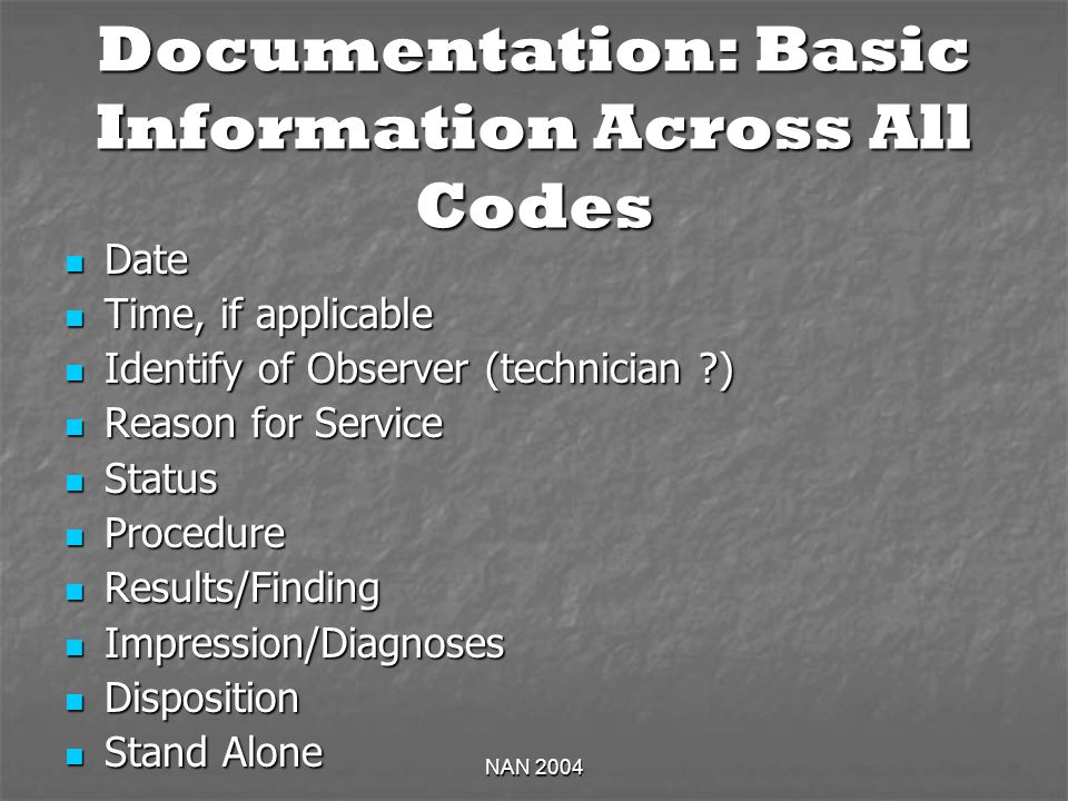 NAN 2004 Documentation: Basic Information Across All Codes Date Date Time, if applicable Time, if applicable Identify of Observer (technician ) Identify of Observer (technician ) Reason for Service Reason for Service Status Status Procedure Procedure Results/Finding Results/Finding Impression/Diagnoses Impression/Diagnoses Disposition Disposition Stand Alone Stand Alone