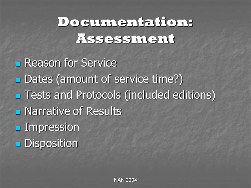 NAN 2004 Documentation: Assessment Reason for Service Reason for Service Dates (amount of service time ) Dates (amount of service time ) Tests and Protocols (included editions) Tests and Protocols (included editions) Narrative of Results Narrative of Results Impression Impression Disposition Disposition
