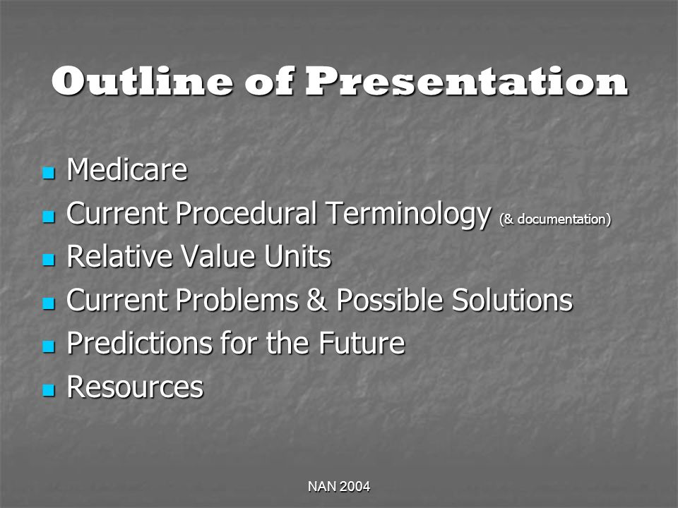 NAN 2004 Outline of Presentation Medicare Medicare Current Procedural Terminology (& documentation) Current Procedural Terminology (& documentation) Relative Value Units Relative Value Units Current Problems & Possible Solutions Current Problems & Possible Solutions Predictions for the Future Predictions for the Future Resources Resources