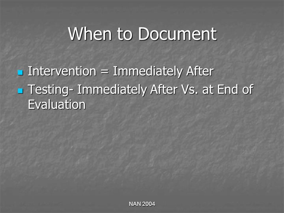 NAN 2004 When to Document Intervention = Immediately After Intervention = Immediately After Testing- Immediately After Vs. at End of Evaluation Testin